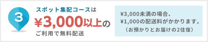 スポット集配コースは¥3.000以上のご利用で無料配送、¥3.000未満の場合、¥1.000の配送料がかかります。(お預かりとお届けの2往復)